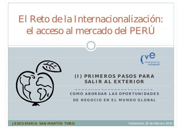 El Reto de la Internacionalización: l l d d l PERÚel acceso al mercado del PERÚ (I) PRIMEROS PASOS PARA SALIR AL EXTERIOR ...