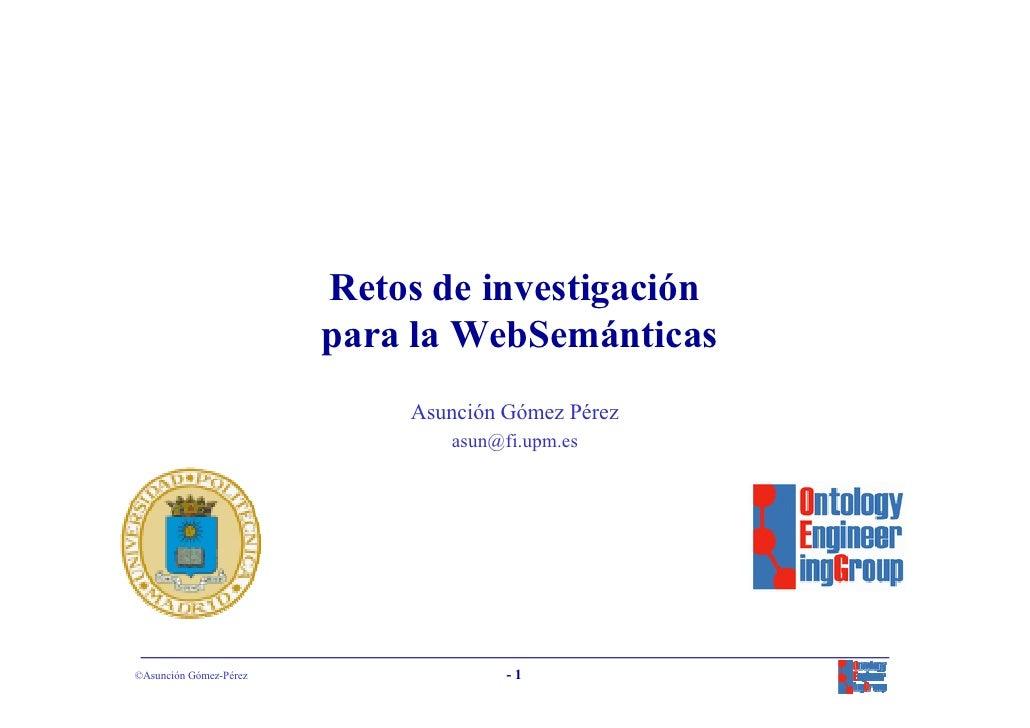 Retos de investigación                         para la WebSemánticas                             Asunción Gómez Pérez     ...
