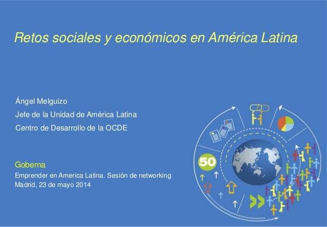 Goberna Emprender en America Latina. Sesión de networking Madrid, 23 de mayo 2014 Retos sociales y económicos en América L...