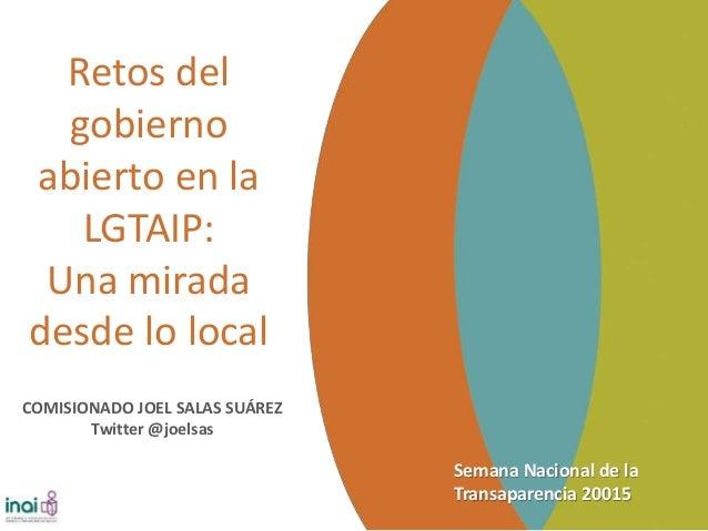 Semana Nacional de la Transaparencia 20015 Retos del gobierno abierto en la LGTAIP: Una mirada desde lo local COMISIONADO ...