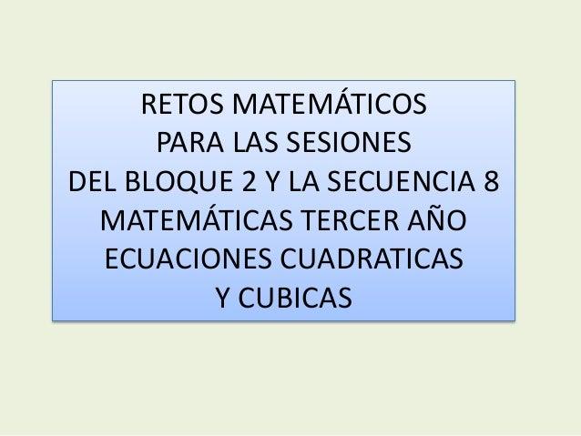 RETOS MATEMÁTICOS  PARA LAS SESIONES  DEL BLOQUE 2 Y LA SECUENCIA 8  MATEMÁTICAS TERCER AÑO  ECUACIONES CUADRATICAS  Y CUB...