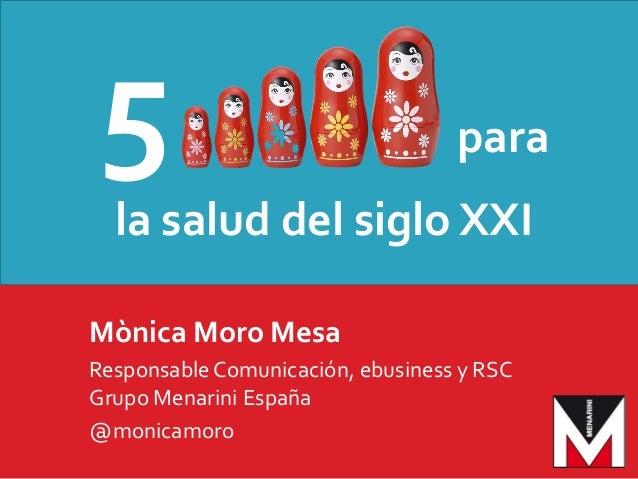 5 para la salud del siglo XXI Mònica Moro Mesa ResponsableComunicación, ebusiness y RSC Grupo Menarini España @monicamoro