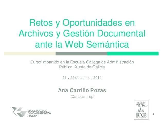 Retos y Oportunidades en Archivos y Gestión Documental ante la Web Semántica Curso impartido en la Escuela Gallega de Admi...