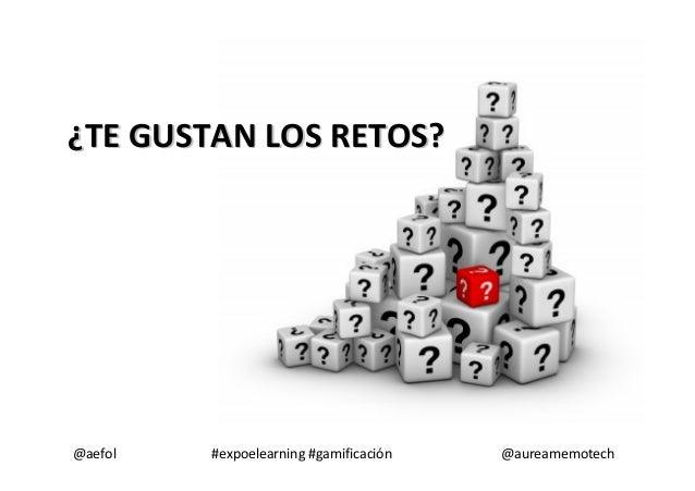 @aefol #expoelearning #gamificación @aureamemotech ¿¿TE GUSTAN LOS RETOS?TE GUSTAN LOS RETOS?