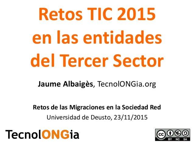Retos TIC 2015 en las entidades del Tercer Sector Jaume Albaigès, TecnolONGia.org Retos de las Migraciones en la Sociedad ...