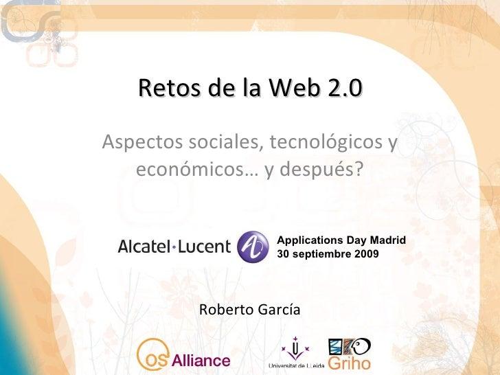 Retos de la Web 2.0 Aspectos sociales, tecnológicos y económicos… y después? Roberto García Applications Day Madrid 30 sep...