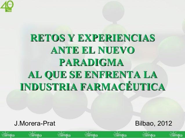 RETOS Y EXPERIENCIAS       ANTE EL NUEVO        PARADIGMA   AL QUE SE ENFRENTA LA INDUSTRIA FARMACÉUTICAJ.Morera-Prat     ...