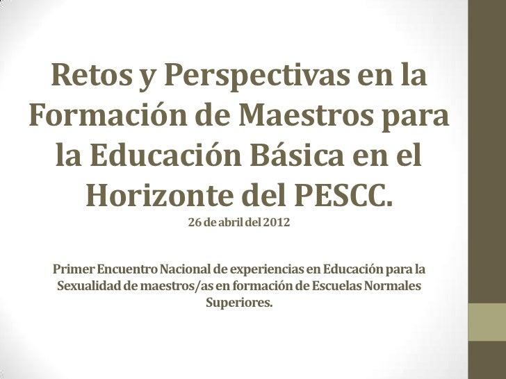 Retos y Perspectivas en laFormación de Maestros para  la Educación Básica en el    Horizonte del PESCC.                   ...