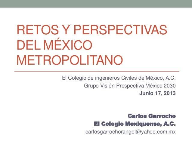 RETOS Y PERSPECTIVASDEL MÉXICOMETROPOLITANOEl Colegio de ingenieros Civiles de México, A.C.Grupo Visión Prospectiva México...
