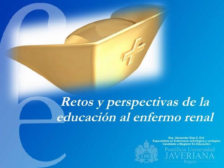Retos y perspectivas de la educación al enfermo renal Esp. Alexander Díaz Z. Enf. Especialista en Enfermería nefrológica y...