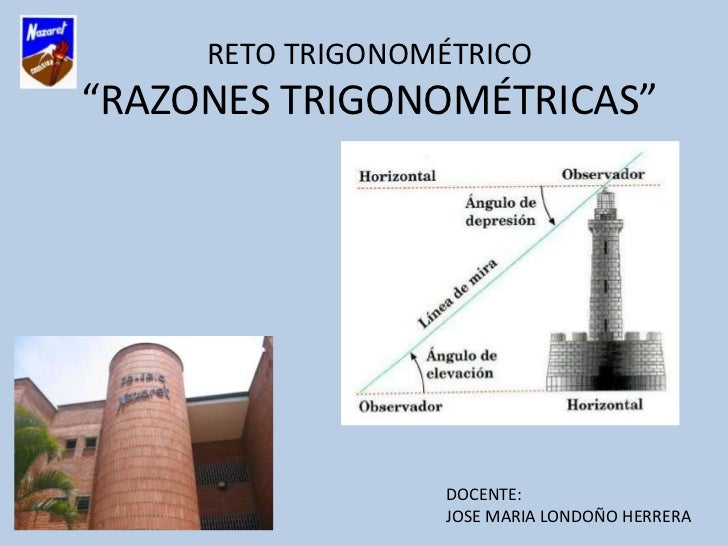 "RETO TRIGONOMÉTRICO""RAZONES TRIGONOMÉTRICAS""                  DOCENTE:                  JOSE MARIA LONDOÑO HERRERA"