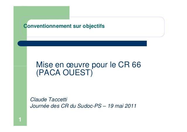Conventionnement sur objectifs Mise en œuvre pour le CR 66 1 Mise en œuvre pour le CR 66 (PACA OUEST) Claude Taccetti Jour...