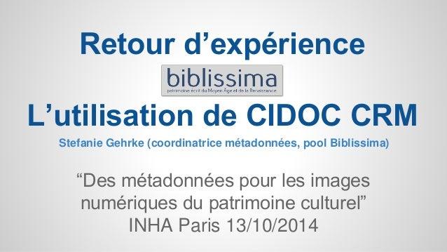 """Retour d'expérience  L'utilisation de CIDOC CRM  Stefanie Gehrke (coordinatrice métadonnées, pool Biblissima)  """"Des métado..."""