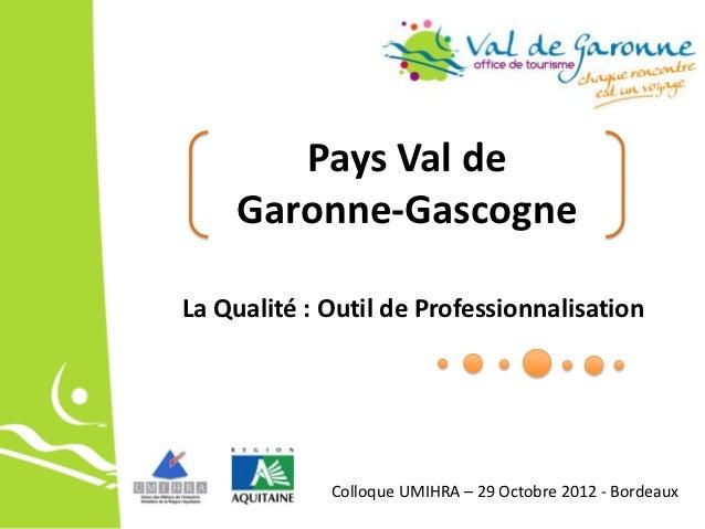 Pays Val de    Garonne-GascogneLa Qualité : Outil de Professionnalisation             Colloque UMIHRA – 29 Octobre 2012 - ...