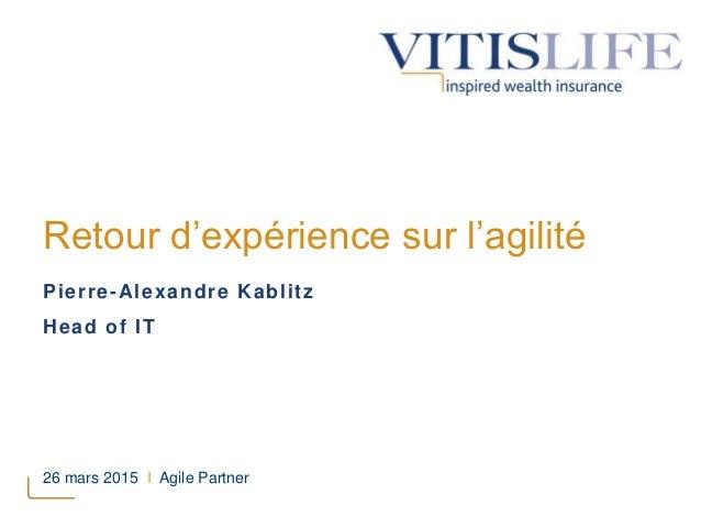 Retour d'expérience sur l'agilité Pierre-Alexandre Kablitz Head of IT 26 mars 2015 I Agile Partner
