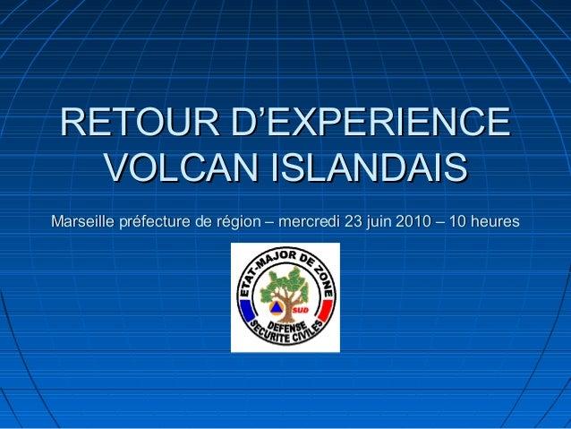 RETOUR D'EXPERIENCE   VOLCAN ISLANDAISMarseille préfecture de région – mercredi 23 juin 2010 – 10 heures