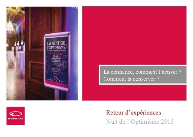 NUIT DE L'OPTIMISME 2015 1 Retour d'expériences Nuit de l'Optimisme 2015 La confiance, comment l'activer ? Comment la cons...