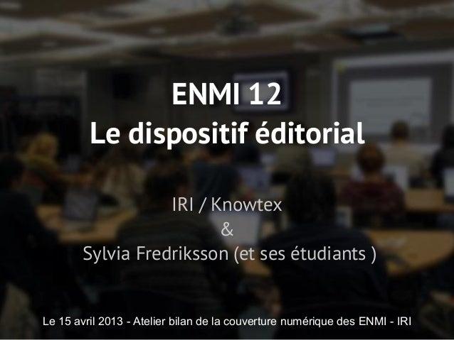 ENMI 12Le dispositif éditorialIRI / Knowtex&Sylvia Fredriksson (et ses étudiants )Le 15 avril 2013 - Atelier bilan de la c...