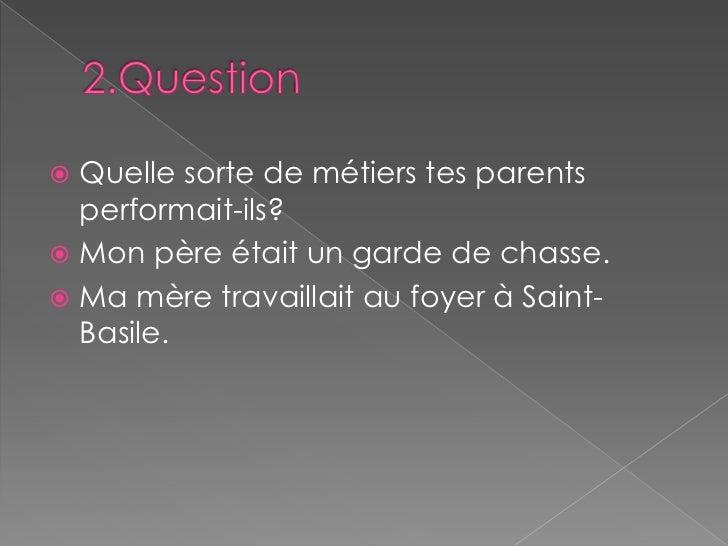 2.Question<br />Quelle sorte de métiers tes parents performait-ils?<br />Mon père était un garde de chasse.<br />Ma mère t...