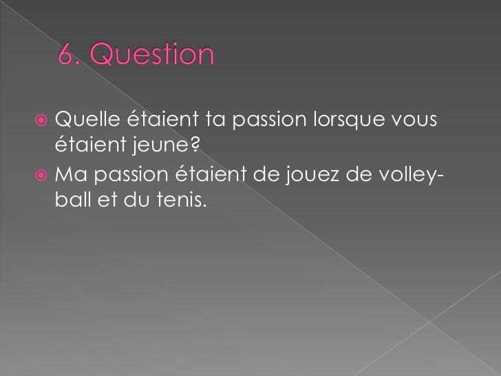 6. Question<br />Quelle étaient ta passion lorsque vous étaient jeune?<br />Ma passion étaient de jouez de volley-ball et...