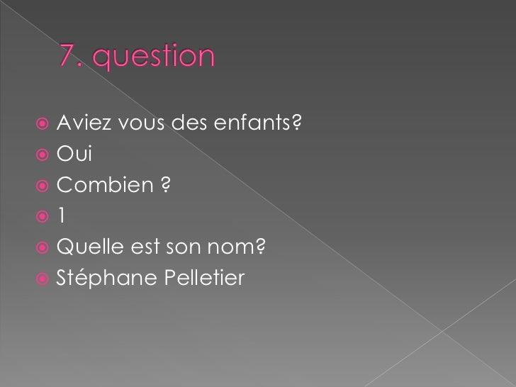7. question<br />Aviez vous des enfants?<br />Oui <br />Combien ?<br />1<br />Quelle est son nom?<br />Stéphane Pelletier<...