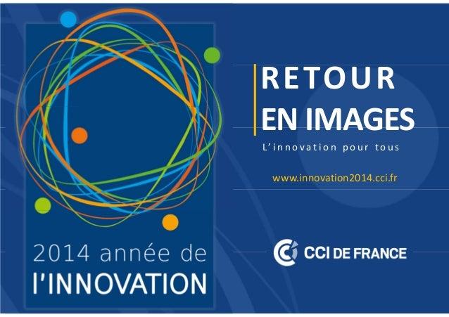 RETOUR EN IMAGES L' i n n o v a t i o n p o u r t o u s www.innovation2014.cci.fr