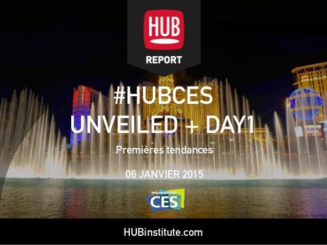 HUBinstitute.com #HUBCES UNVEILED + DAY1 Premières tendances 06 JANVIER 2015