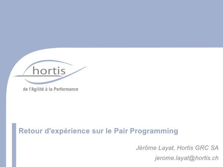 Retour d'expérience sur le Pair Programming                                 Jérôme Layat, Hortis GRC SA                   ...