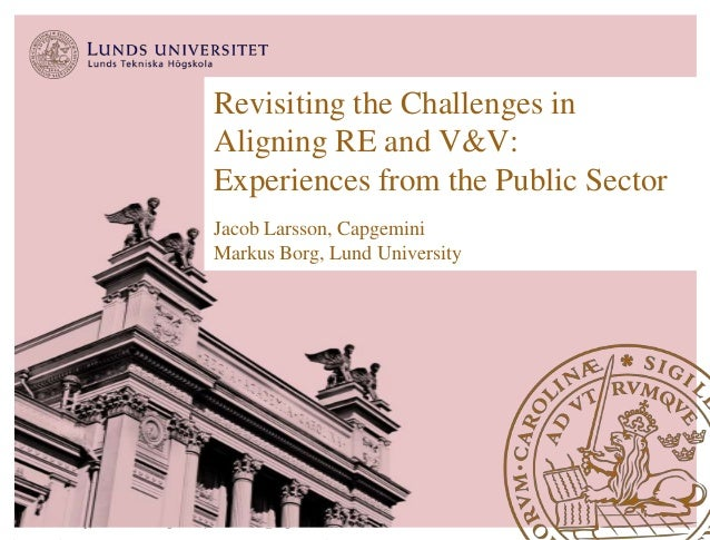 Revisiting the Challenges in  Aligning RE and V&V:  Experiences from the Public Sector  Jacob Larsson, Capgemini  Markus B...