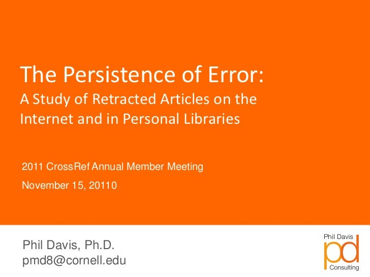 The Persistence of Error:A Study of Retracted Articles on theInternet and in Personal Libraries2011 CrossRef Annual Member...