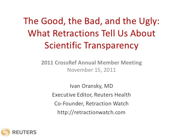 The Good, the Bad, and the Ugly: What Retractions Tell Us About     Scientific Transparency    2011 CrossRef Annual Member...