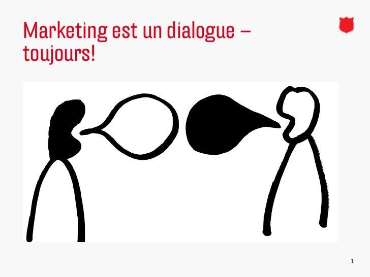 Marketing est un dialogue –toujours!   http://www.youtube.com/watch?v=DfyeXrdZZ1o   http://www.youtube.com/watch?v=ZUeQf...