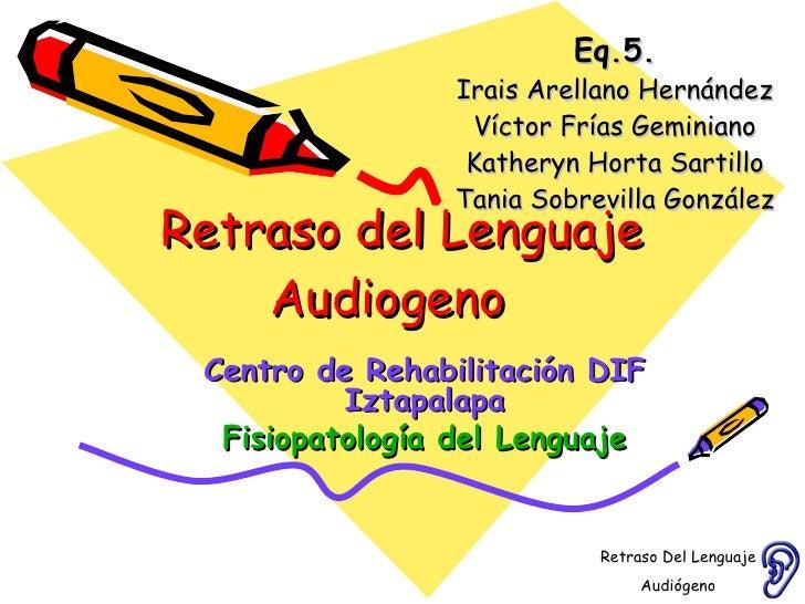 Retraso del Lenguaje Audiogeno  Eq.5. Irais Arellano Hernández Víctor Frías Geminiano Katheryn Horta Sartillo Tania Sobrev...