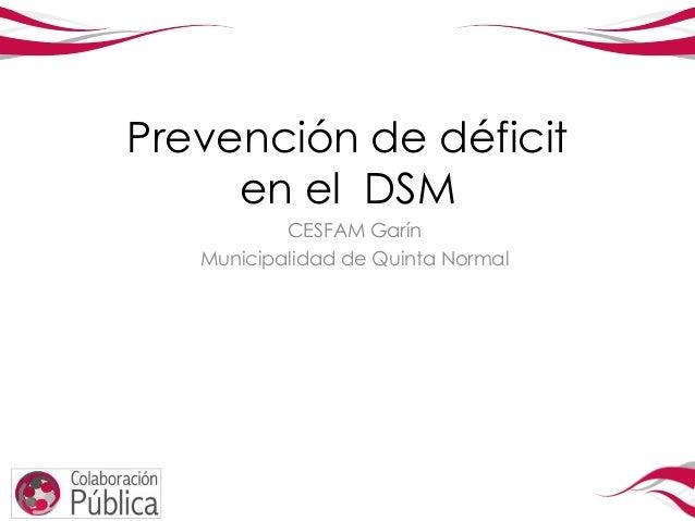 Prevención de déficit     en el DSM           CESFAM Garín   Municipalidad de Quinta Normal