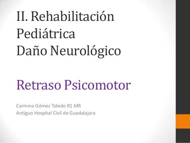 II. RehabilitaciónPediátricaDaño NeurológicoRetraso PsicomotorCarmina Gómez Toledo R1 MRAntiguo Hospital Civil de Guadalaj...