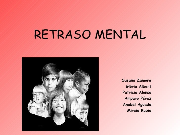 RETRASO MENTAL Susana Zamora Glória Albert Patricia Alonso Amparo Pérez Anabel Aguado Mireia Rubio