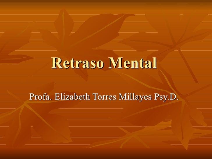 Retraso Mental  Profa. Elizabeth Torres Millayes Psy.D.