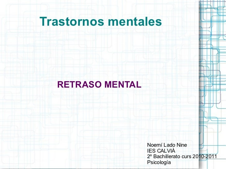 <ul>Trastornos mentales </ul><ul>RETRASO MENTAL </ul><ul>Noemí Lado Nine IES CALVIÀ 2º Bachillerato curs 2010-2011 Psicolo...