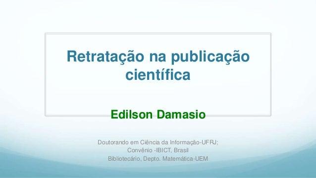 Retratação na publicação científica Edilson Damasio Doutorando em Ciência da Informação-UFRJ; Convênio -IBICT, Brasil Bibl...
