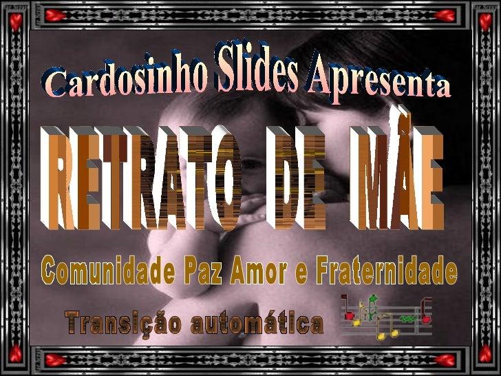Cardosinho Slides Apresenta RETRATO  DE  MÃE Transição automática Comunidade Paz Amor e Fraternidade