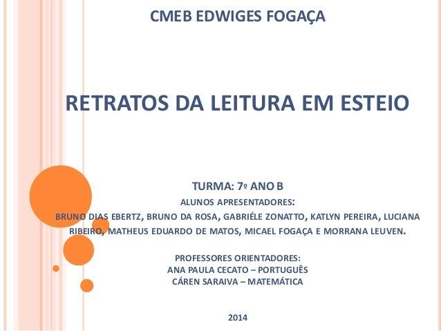 CMEB EDWIGES FOGAÇA  RETRATOS DA LEITURA EM ESTEIO  TURMA: 7º ANO B  ALUNOS APRESENTADORES:  BRUNO DIAS EBERTZ, BRUNO DA R...