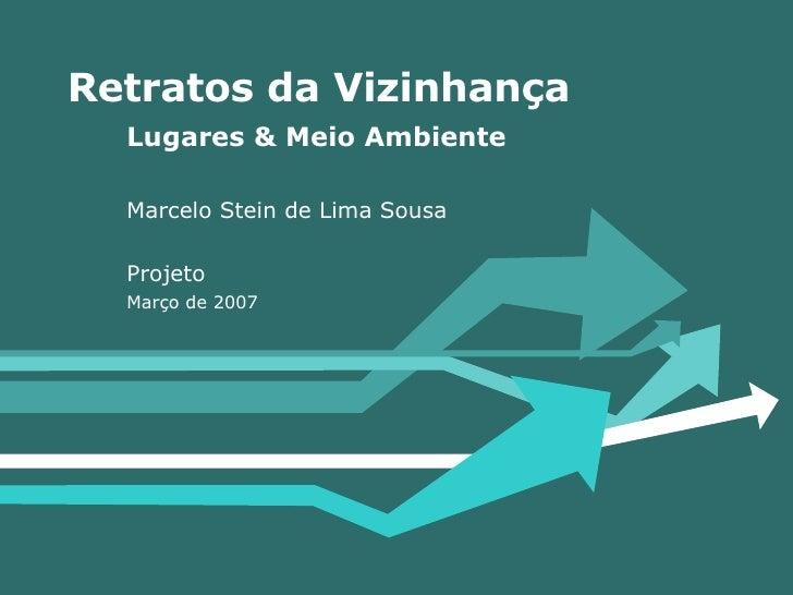 Retratos da Vizinhança Lugares & Meio Ambiente Marcelo Stein de Lima Sousa Projeto Março de 2007