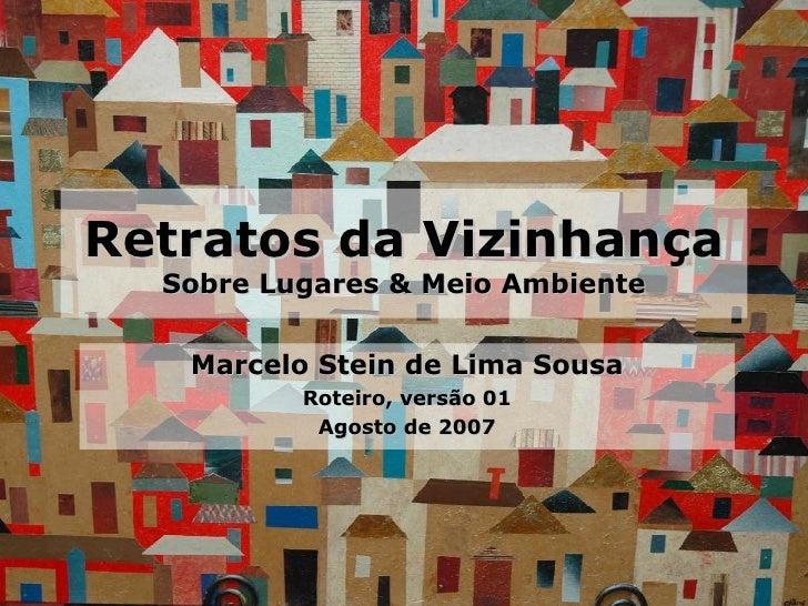 Retratos da Vizinhança Sobre Lugares & Meio Ambiente Marcelo Stein de Lima Sousa Roteiro, versão 01 Agosto de 2007