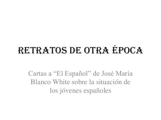 """Retratos de otra épocaCartas a """"El Español"""" de José MaríaBlanco White sobre la situación delos jóvenes españoles"""