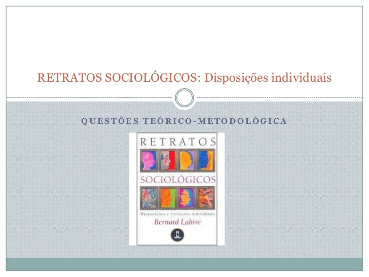 RETRATOS SOCIOLÓGICOS: Disposições individuais      QUESTÕES TEÓRICO-METODOLÓGICA