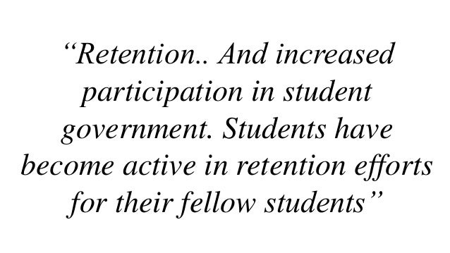 """""""Retention.. And increased participation in student government. Students have become active in retention efforts for their..."""