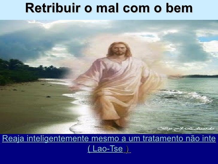 """Retribuir o mal com o bem Reaja inteligentemente mesmo a um tratamento não inteligente"""".  (  Lao-Tse  )"""