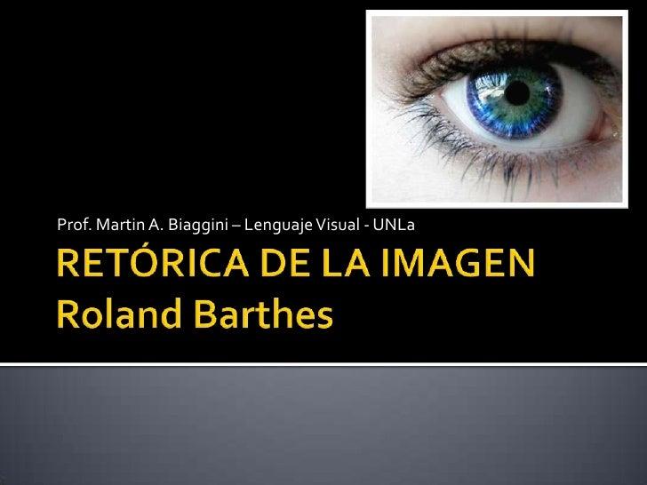 RETÓRICA DE LA IMAGENRolandBarthes<br />Prof. Martin A. Biaggini – Lenguaje Visual - UNLa<br />