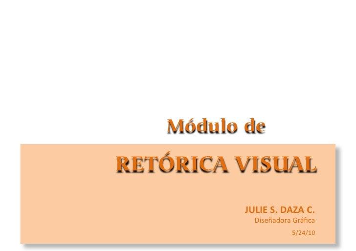 Módulo de  RETÓRICA VISUAL           JULIE S. DAZA C.               Diseñadora  Gráfica                           ...