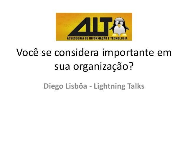 Você se considera importante em sua organização? Diego Lisbôa - Lightning Talks